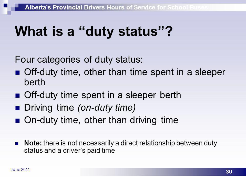 Albertas Provincial Drivers Hours of Service for School Buses June 2011 30 What is a duty status? Four categories of duty status: Off-duty time, other