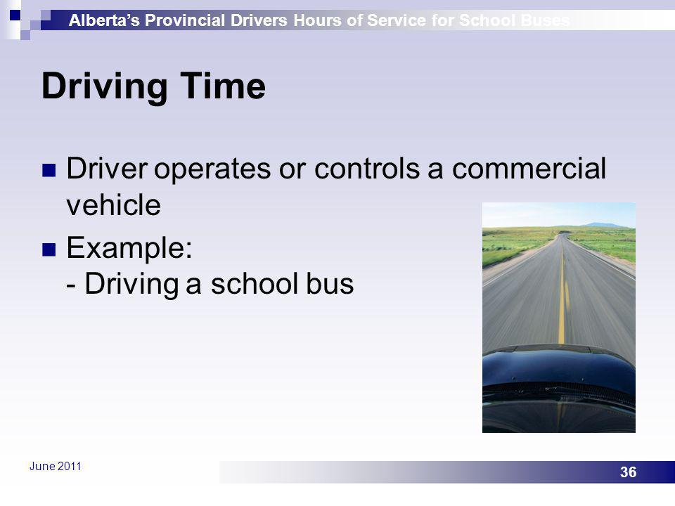Albertas Provincial Drivers Hours of Service for School Buses June 2011 36 Driving Time Driver operates or controls a commercial vehicle Example: - Dr