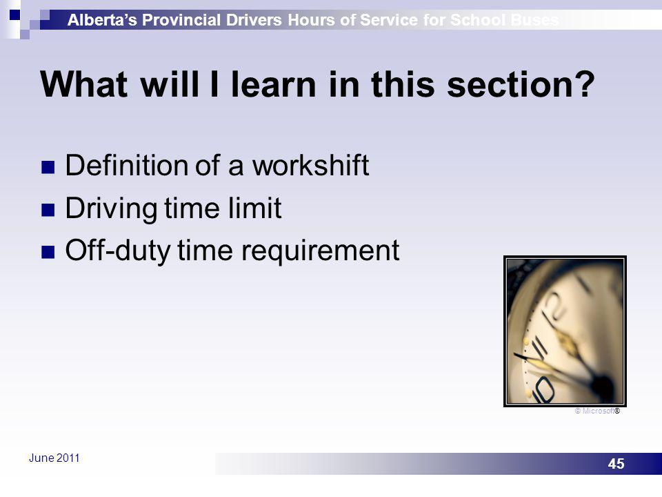 Albertas Provincial Drivers Hours of Service for School Buses June 2011 45 What will I learn in this section? Definition of a workshift Driving time l