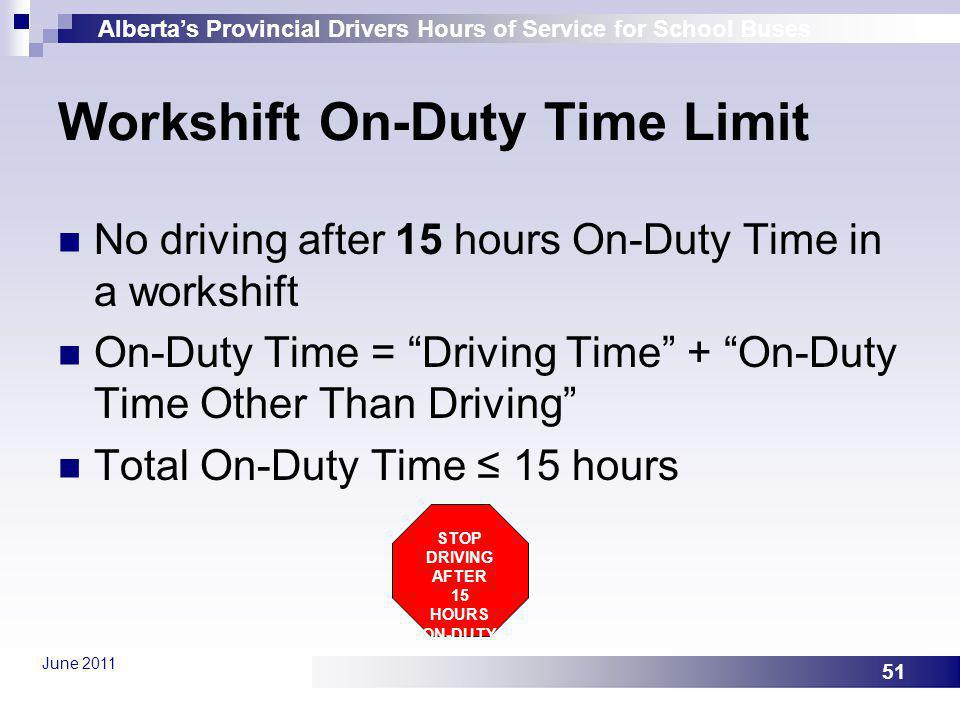 Albertas Provincial Drivers Hours of Service for School Buses June 2011 51 Workshift On-Duty Time Limit No driving after 15 hours On-Duty Time in a wo