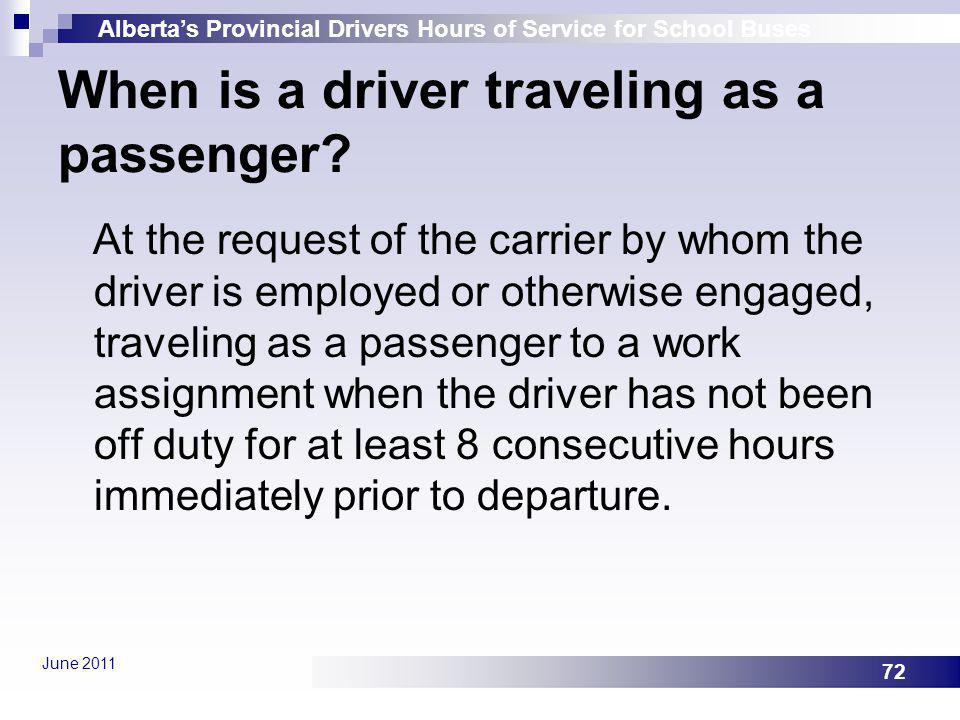 Albertas Provincial Drivers Hours of Service for School Buses June 2011 72 When is a driver traveling as a passenger? At the request of the carrier by