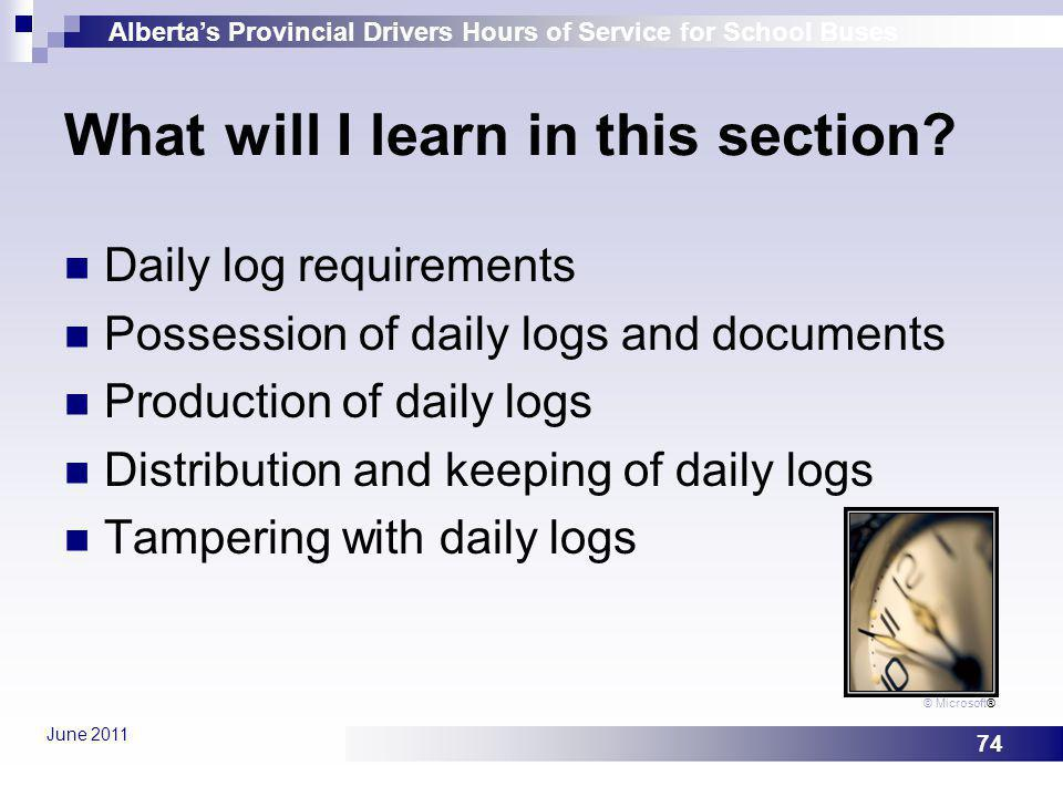 Albertas Provincial Drivers Hours of Service for School Buses June 2011 74 What will I learn in this section? Daily log requirements Possession of dai