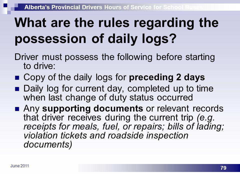Albertas Provincial Drivers Hours of Service for School Buses June 2011 79 What are the rules regarding the possession of daily logs? Driver must poss