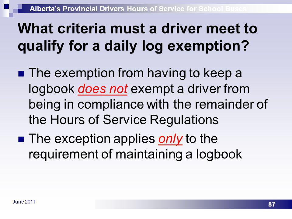 Albertas Provincial Drivers Hours of Service for School Buses June 2011 87 What criteria must a driver meet to qualify for a daily log exemption? The