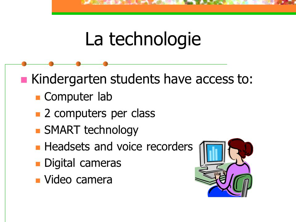 La technologie Kindergarten students have access to: Computer lab 2 computers per class SMART technology Headsets and voice recorders Digital cameras