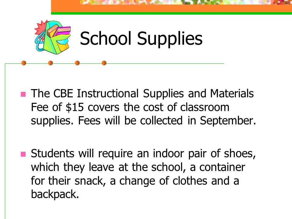 School Supplies The CBE Instructional Supplies and Materials Fee of $15 covers the cost of classroom supplies. Fees will be collected in September. St