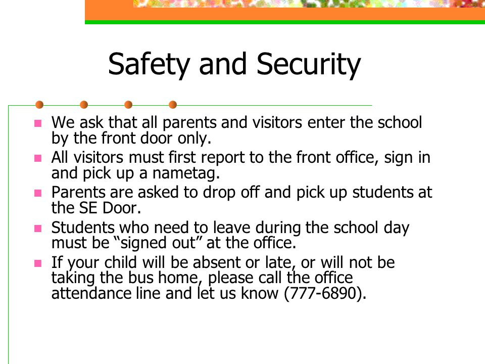 Safety and Security We ask that all parents and visitors enter the school by the front door only. All visitors must first report to the front office,