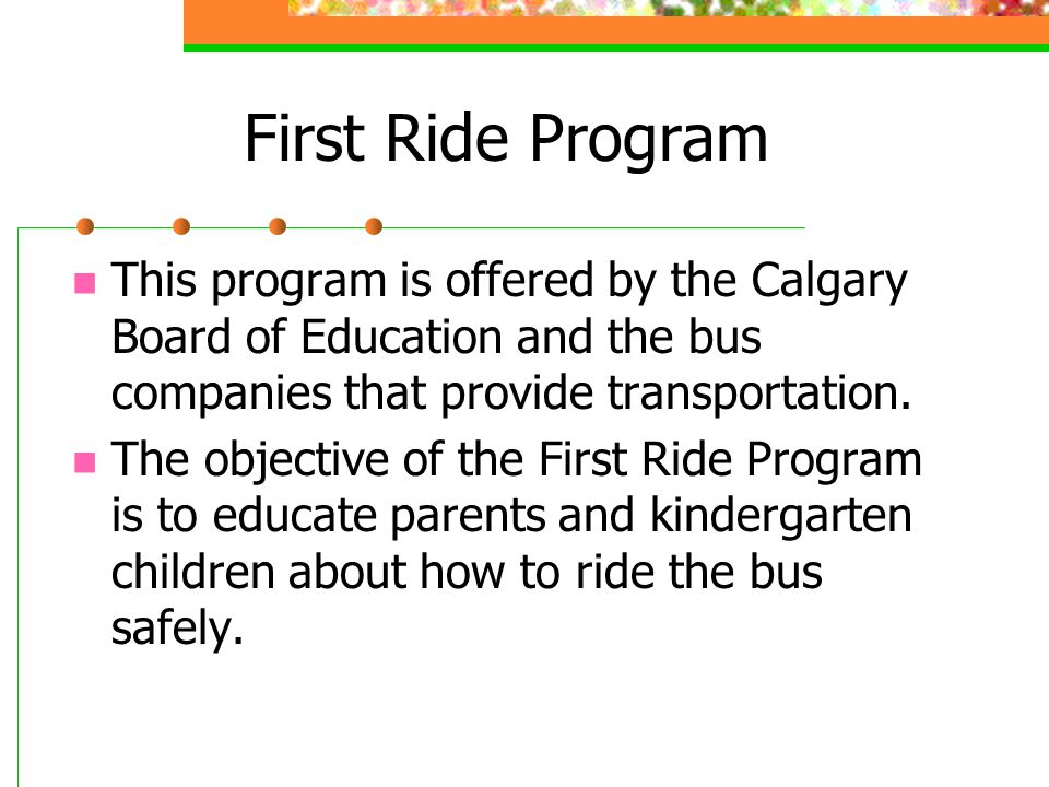 First Ride Program This program is offered by the Calgary Board of Education and the bus companies that provide transportation. The objective of the F