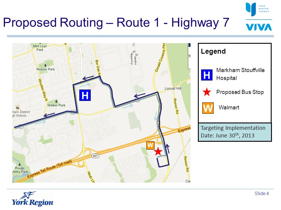 Slide 4 Proposed Routing – Route 1 - Highway 7 H W Targeting Implementation Date: June 30 th, 2013 Walmart Proposed Bus Stop Legend Markham Stouffville Hospital H W