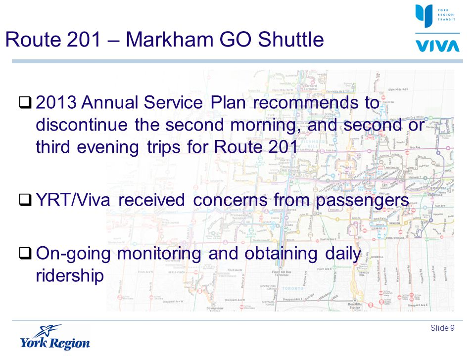 Slide 9 Route 201 – Markham GO Shuttle 2013 Annual Service Plan recommends to discontinue the second morning, and second or third evening trips for Ro