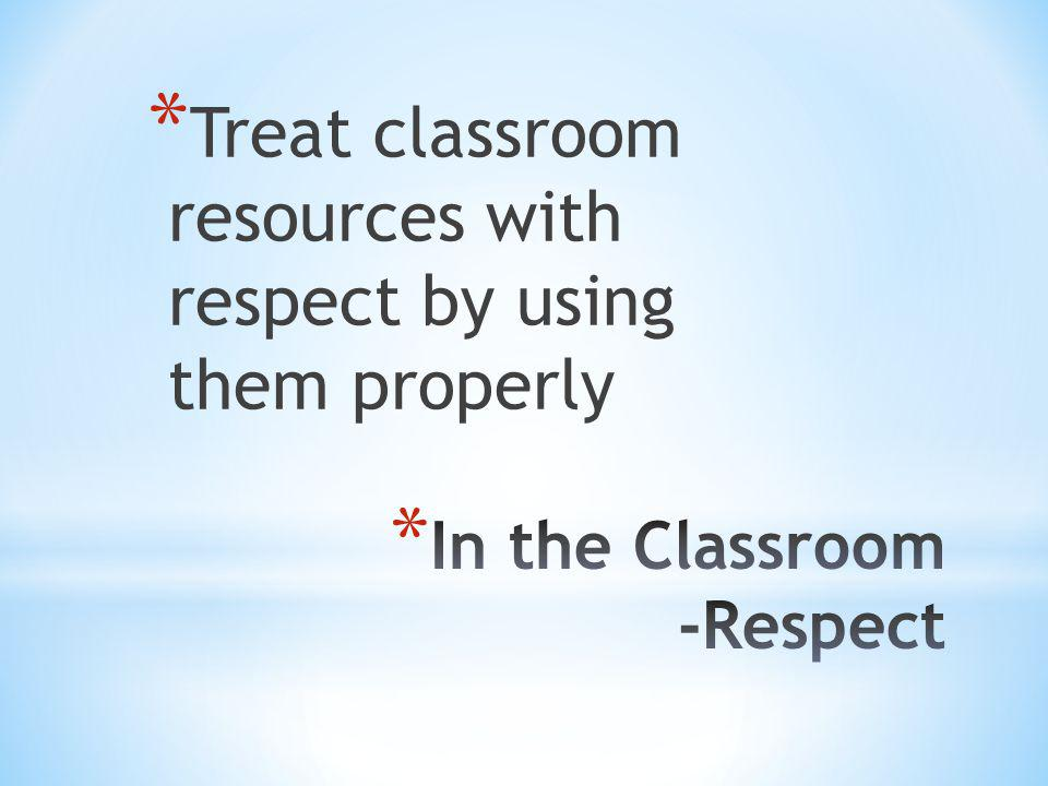 * Treat classroom resources with respect by using them properly