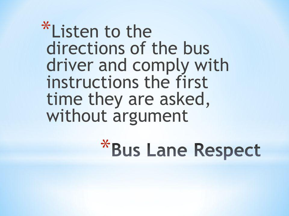 * Listen to the directions of the bus driver and comply with instructions the first time they are asked, without argument