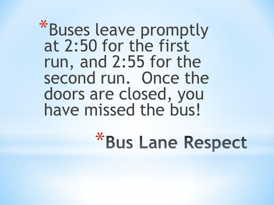 * Buses leave promptly at 2:50 for the first run, and 2:55 for the second run. Once the doors are closed, you have missed the bus!