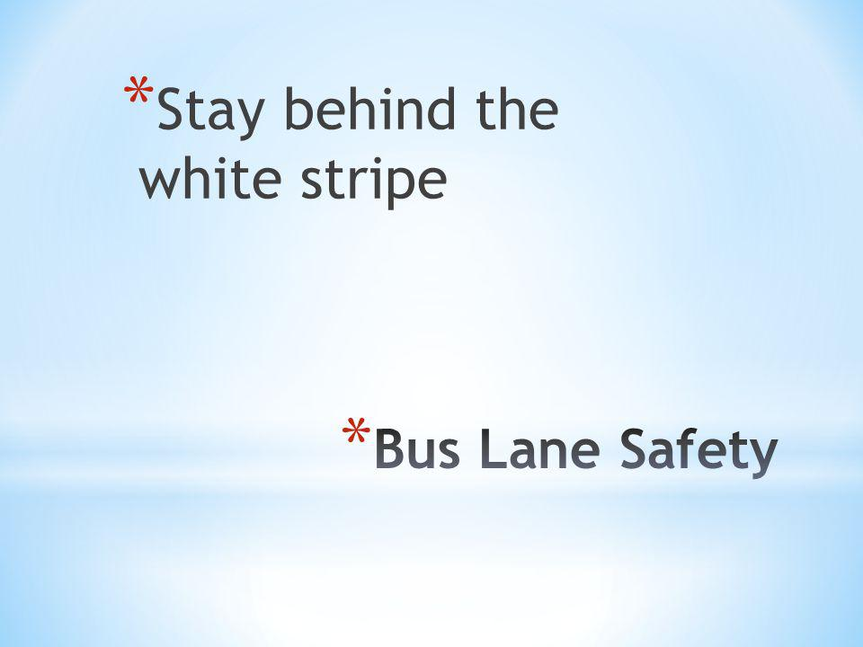 * Stay behind the white stripe