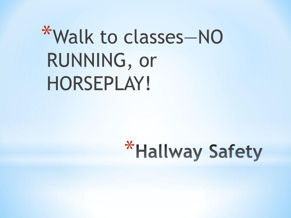 * Walk to classesNO RUNNING, or HORSEPLAY!
