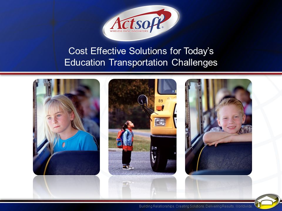 Building Relationships. Creating Solutions. Delivering Results. Worldwide. Cost Effective Solutions for Todays Education Transportation Challenges