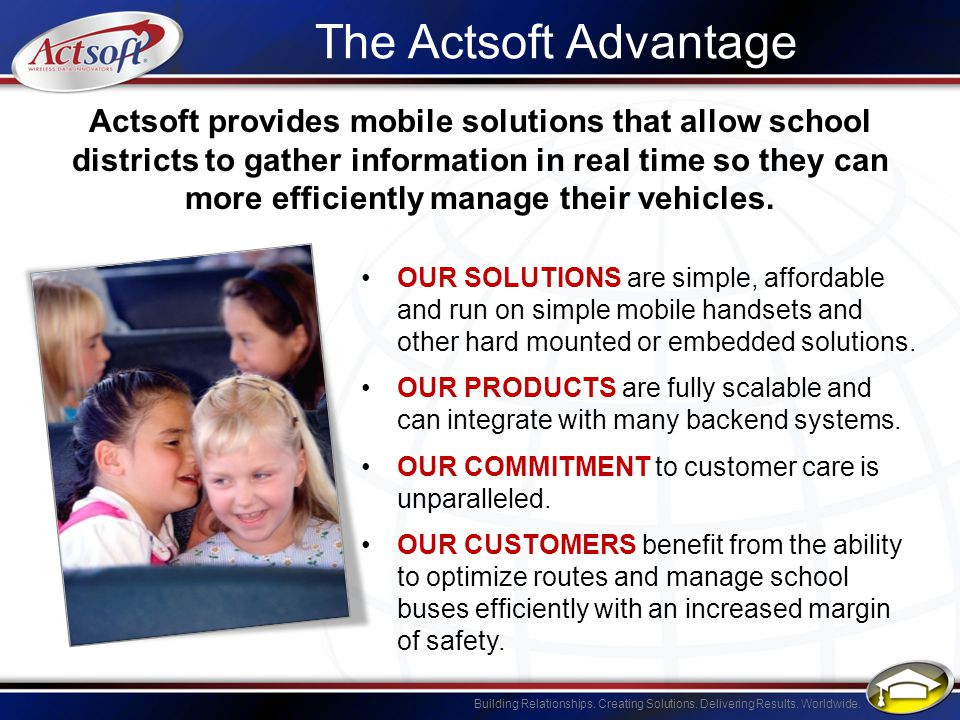 Building Relationships. Creating Solutions. Delivering Results. Worldwide. The Actsoft Advantage OUR SOLUTIONS are simple, affordable and run on simpl