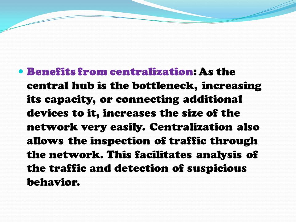 Benefits from centralization: As the central hub is the bottleneck, increasing its capacity, or connecting additional devices to it, increases the siz