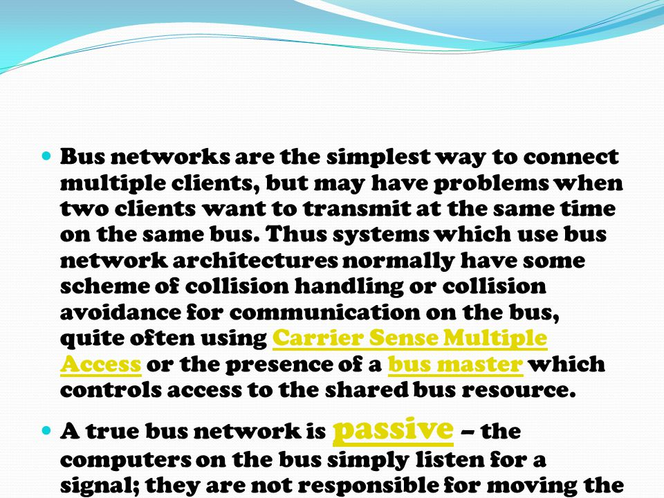 Bus networks are the simplest way to connect multiple clients, but may have problems when two clients want to transmit at the same time on the same bu