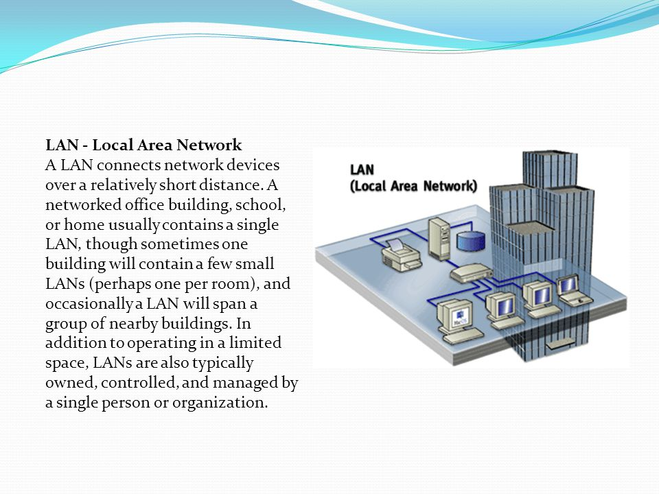 LAN - Local Area Network A LAN connects network devices over a relatively short distance. A networked office building, school, or home usually contain