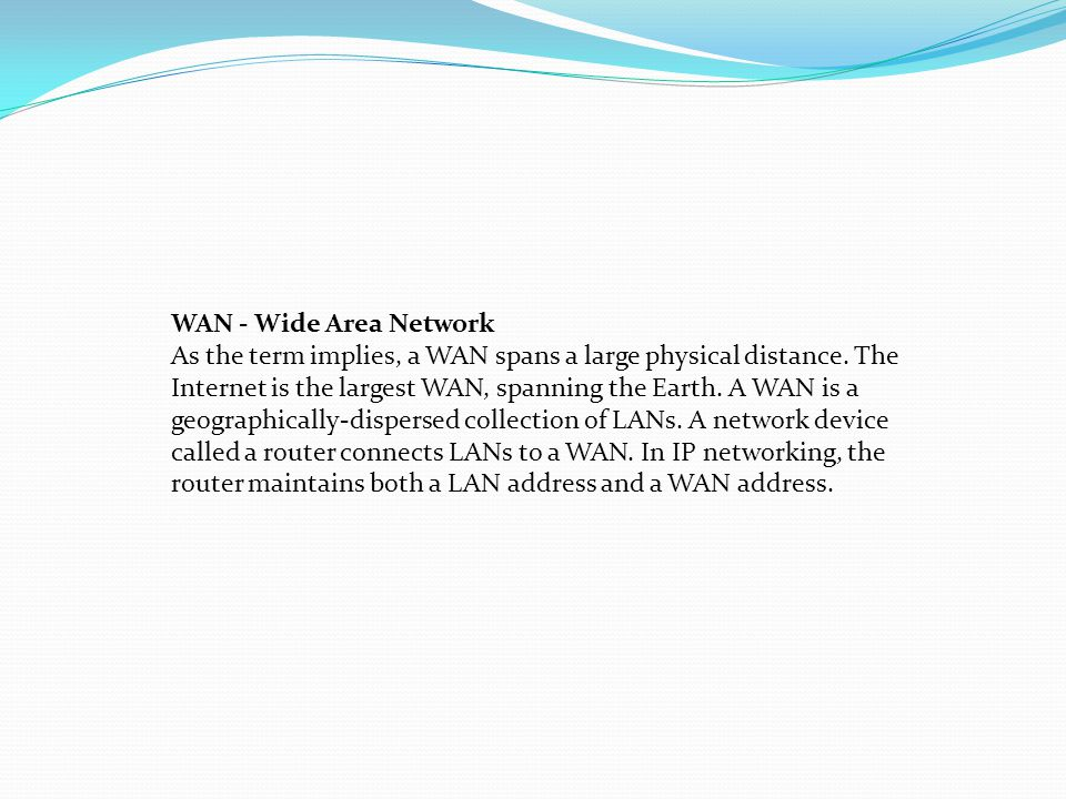 WAN - Wide Area Network As the term implies, a WAN spans a large physical distance. The Internet is the largest WAN, spanning the Earth. A WAN is a ge