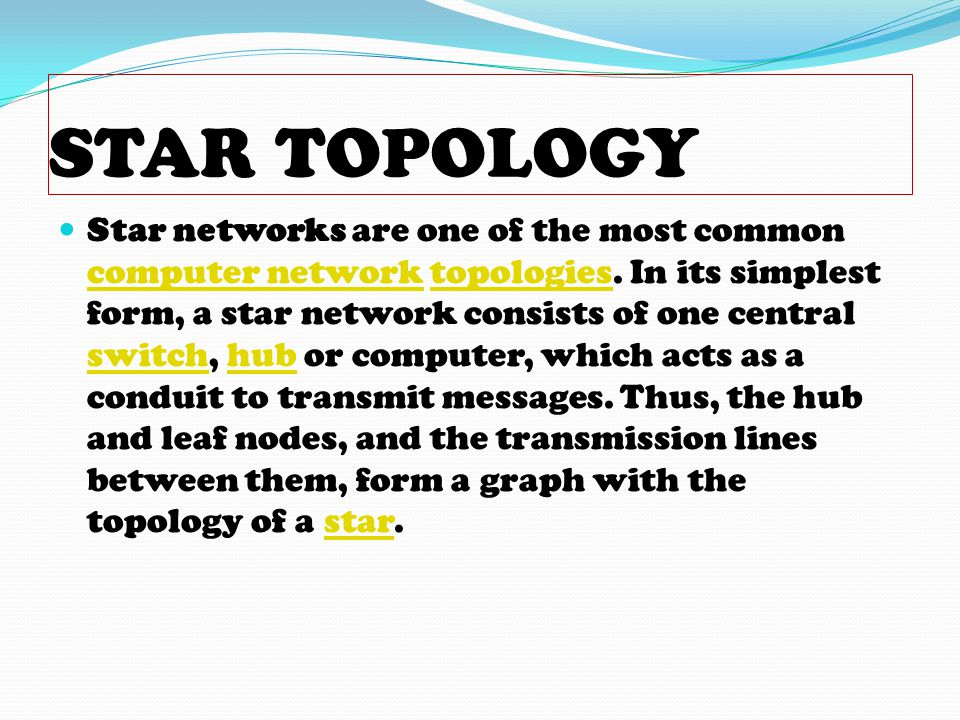 STAR TOPOLOGY Star networks are one of the most common computer network topologies. In its simplest form, a star network consists of one central switc