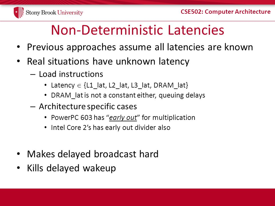 CSE502: Computer Architecture Non-Deterministic Latencies Previous approaches assume all latencies are known Real situations have unknown latency – Load instructions Latency {L1_lat, L2_lat, L3_lat, DRAM_lat} DRAM_lat is not a constant either, queuing delays – Architecture specific cases PowerPC 603 has early out for multiplication Intel Core 2s has early out divider also Makes delayed broadcast hard Kills delayed wakeup
