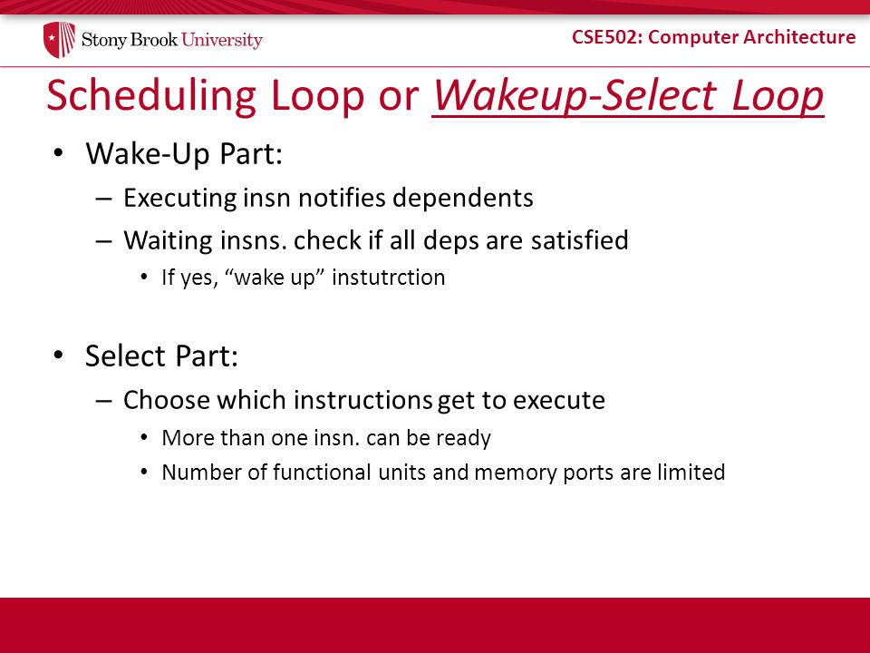 CSE502: Computer Architecture Scheduling Loop or Wakeup-Select Loop Wake-Up Part: – Executing insn notifies dependents – Waiting insns.