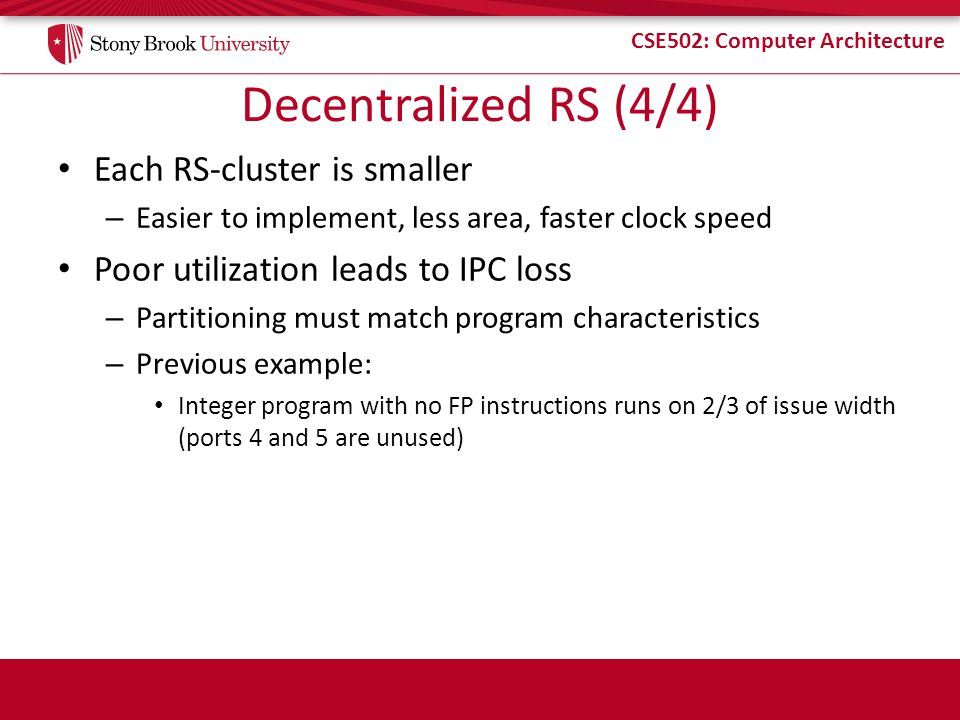 CSE502: Computer Architecture Decentralized RS (4/4) Each RS-cluster is smaller – Easier to implement, less area, faster clock speed Poor utilization leads to IPC loss – Partitioning must match program characteristics – Previous example: Integer program with no FP instructions runs on 2/3 of issue width (ports 4 and 5 are unused)