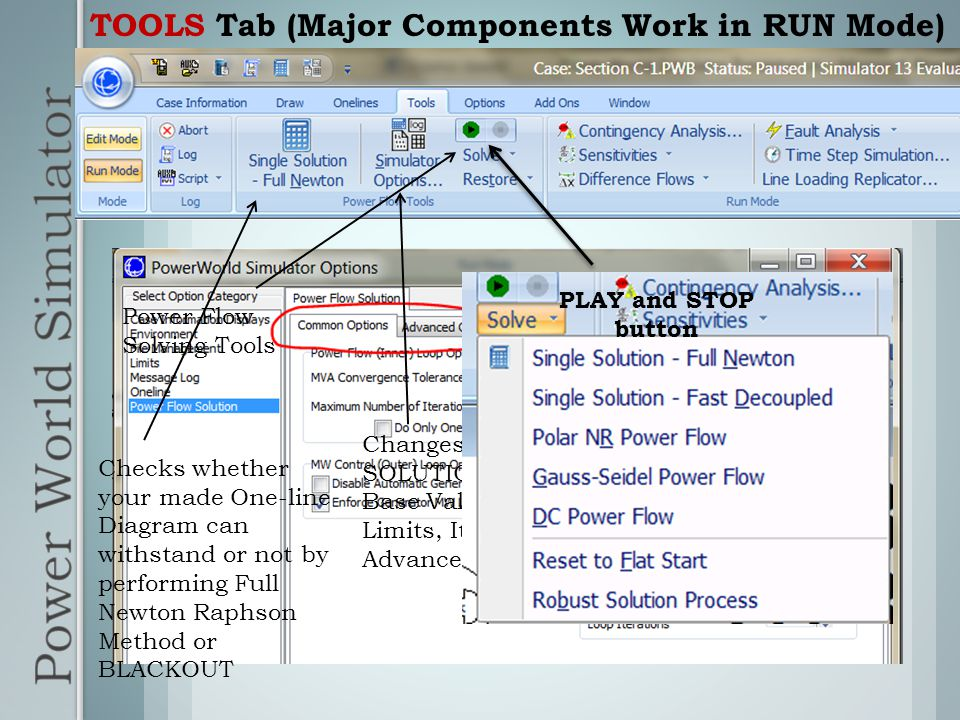 TOOLS Tab (Major Components Work in RUN Mode) Checks whether your made One-line Diagram can withstand or not by performing Full Newton Raphson Method or BLACKOUT Changes POWER FLOW SOLUTION Parameters such as Base Values, Generator VAR Limits, Iterations and some Advanced Options Power Flow Solving Tools PLAY and STOP button