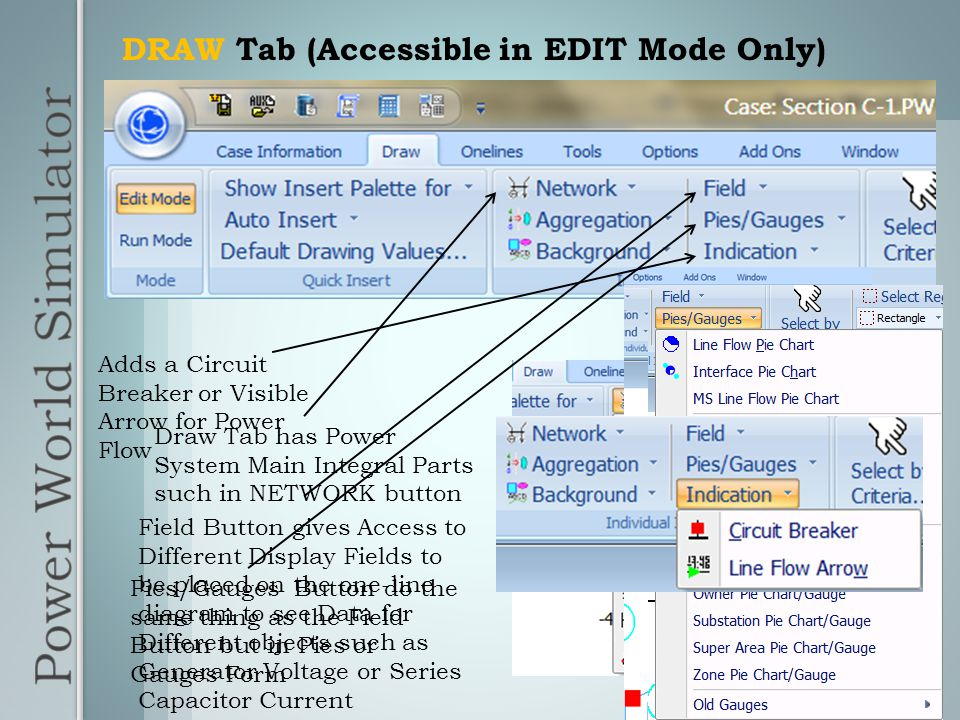 DRAW Tab (Accessible in EDIT Mode Only) Draw Tab has Power System Main Integral Parts such in NETWORK button Field Button gives Access to Different Display Fields to be placed on the one-line diagram to see Data for Different objects such as Generator Voltage or Series Capacitor Current Pies/Gauges Button do the same thing as the Field Button but in Pies or Gauges Form Adds a Circuit Breaker or Visible Arrow for Power Flow