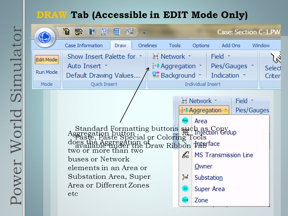 DRAW Tab (Accessible in EDIT Mode Only) Aggregation button does the Aggregation of two or more than two buses or Network elements in an Area or Substation Area, Super Area or Different Zones etc Standard Formatting buttons such as Copy, Paste, Paste Special or Coloring Tools available under the Draw Ribbon Tab