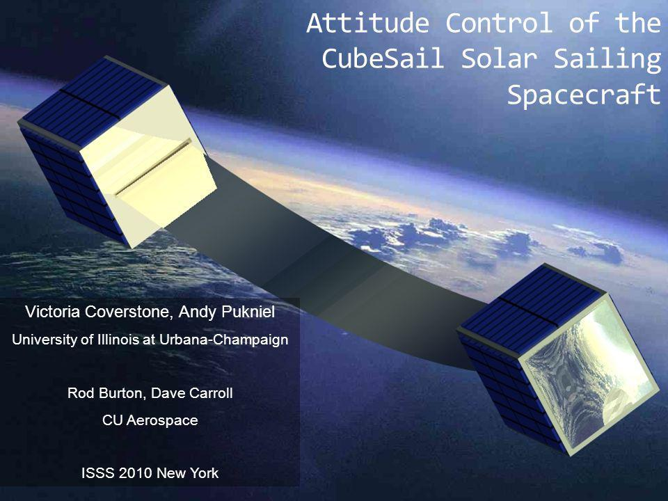 Attitude Control of the CubeSail Solar Sailing Spacecraft Victoria Coverstone, Andy Pukniel University of Illinois at Urbana-Champaign Rod Burton, Dave Carroll CU Aerospace ISSS 2010 New York