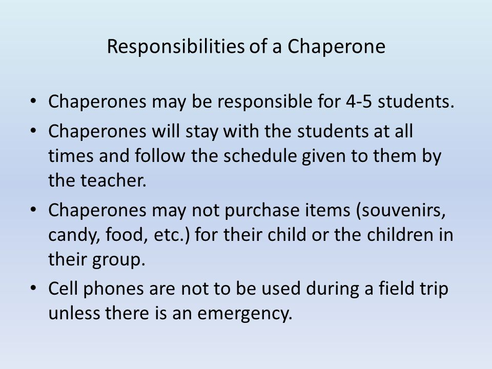 Responsibilities of a Chaperone Chaperones may be responsible for 4-5 students. Chaperones will stay with the students at all times and follow the sch