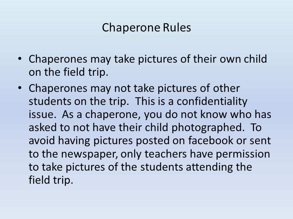 Chaperone Rules Chaperones may take pictures of their own child on the field trip. Chaperones may not take pictures of other students on the trip. Thi