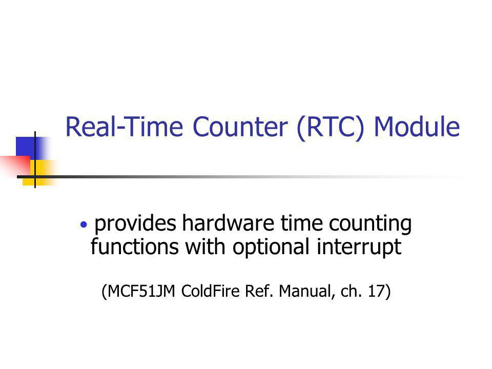 provides hardware time counting functions with optional interrupt (MCF51JM ColdFire Ref. Manual, ch. 17) Real-Time Counter (RTC) Module