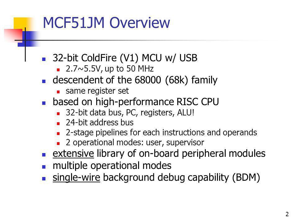 2 MCF51JM Overview 32-bit ColdFire (V1) MCU w/ USB 2.7~5.5V, up to 50 MHz descendent of the 68000 (68k) family same register set based on high-perform