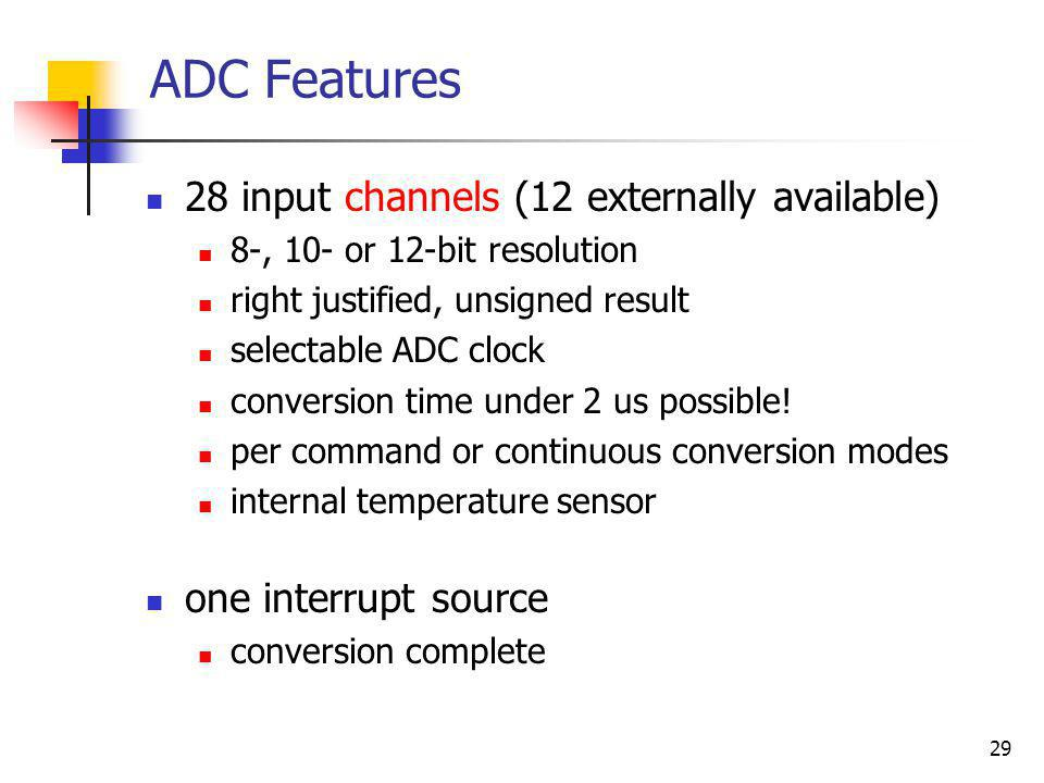 29 ADC Features 28 input channels (12 externally available) 8-, 10- or 12-bit resolution right justified, unsigned result selectable ADC clock convers