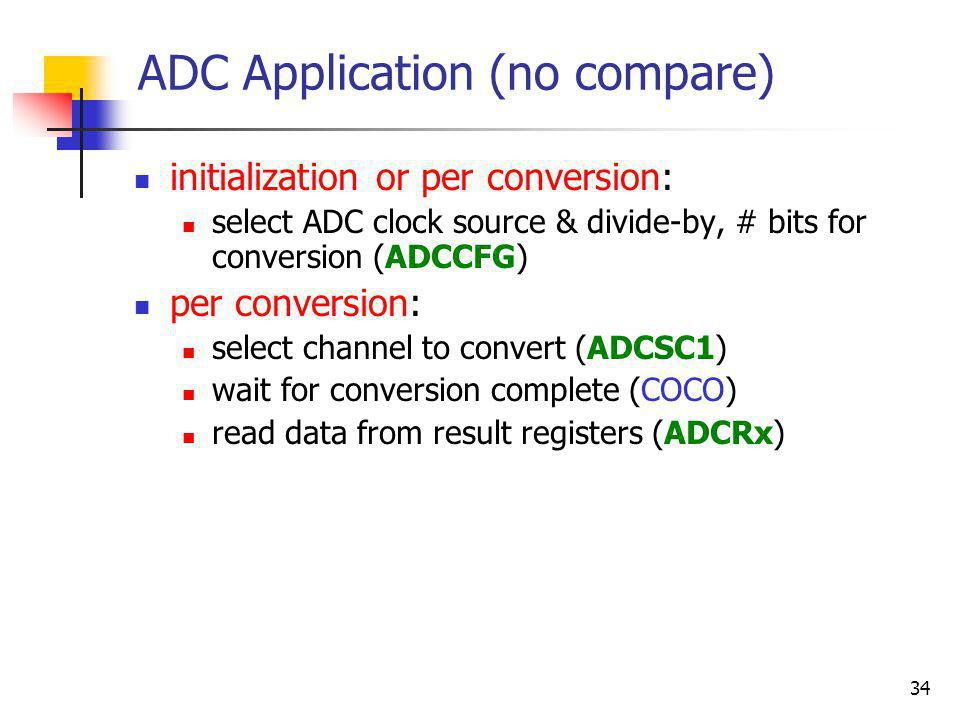 34 ADC Application (no compare) initialization or per conversion: select ADC clock source & divide-by, # bits for conversion (ADCCFG) per conversion: