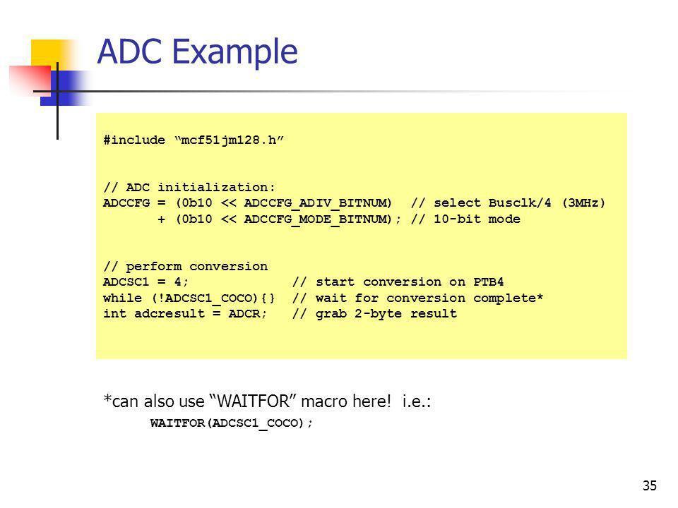 35 ADC Example #include mcf51jm128.h // ADC initialization: ADCCFG = (0b10 << ADCCFG_ADIV_BITNUM) // select Busclk/4 (3MHz) + (0b10 << ADCCFG_MODE_BIT