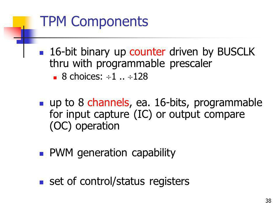 38 TPM Components 16-bit binary up counter driven by BUSCLK thru with programmable prescaler 8 choices: 1.. 128 up to 8 channels, ea. 16-bits, program