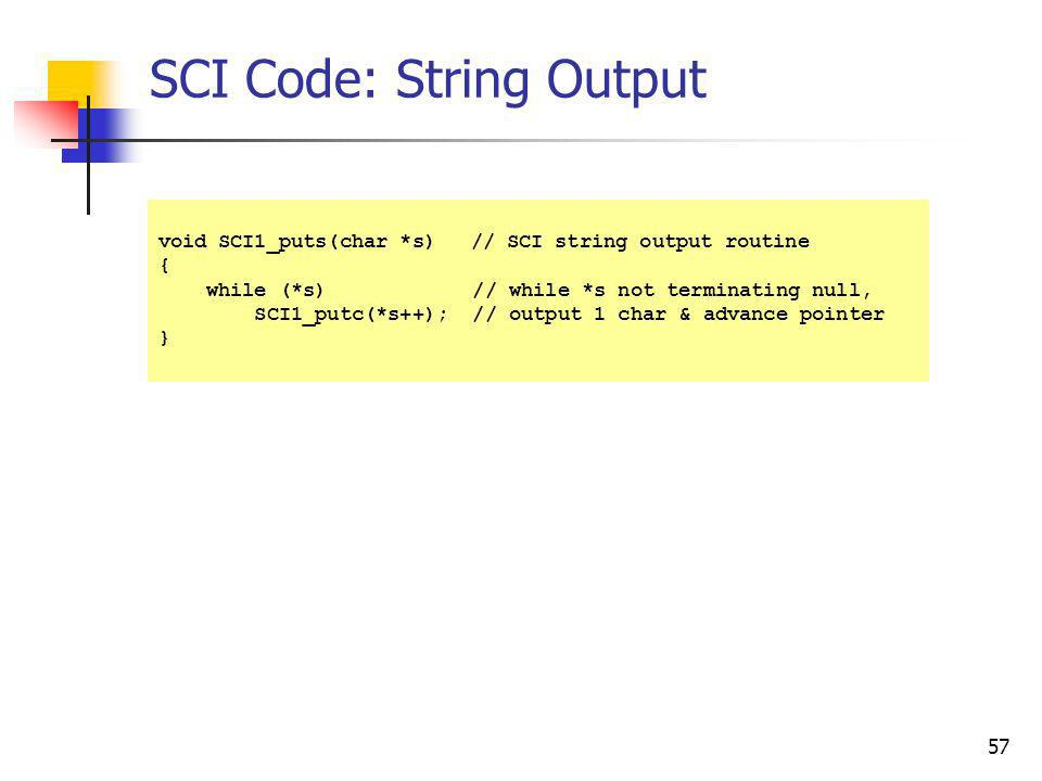 57 SCI Code: String Output void SCI1_puts(char *s)// SCI string output routine { while (*s) // while *s not terminating null, SCI1_putc(*s++); // outp