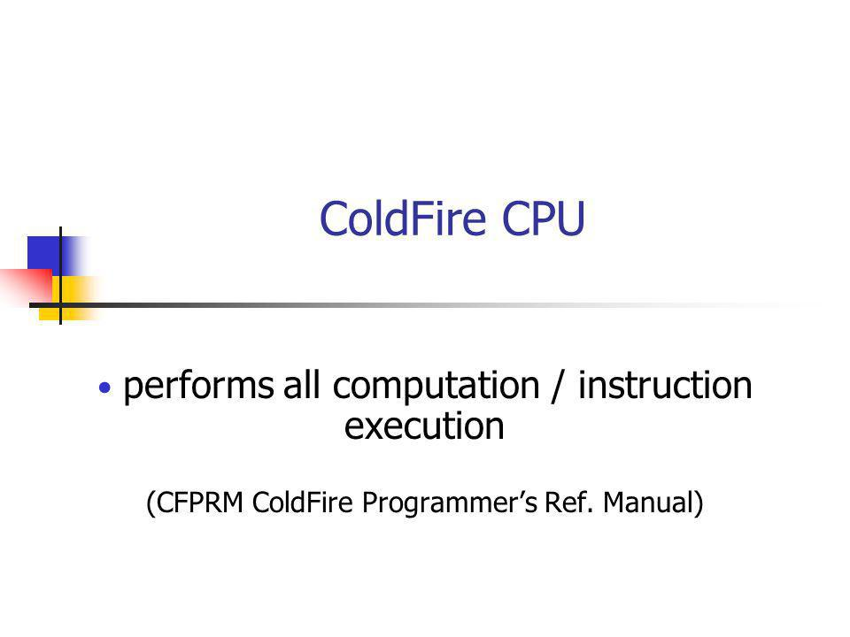 performs all computation / instruction execution (CFPRM ColdFire Programmers Ref. Manual) ColdFire CPU