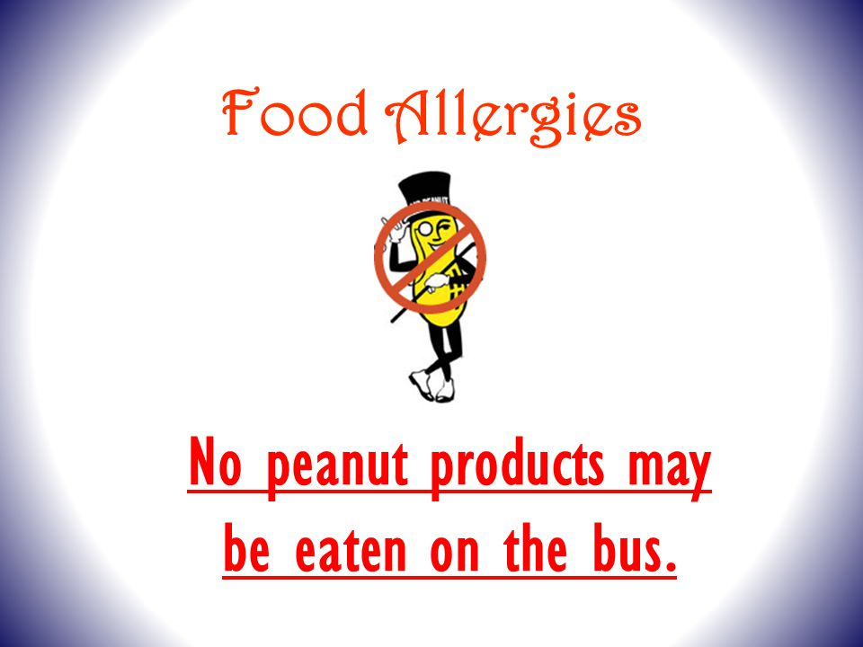 Food Allergies No peanut products may be eaten on the bus.