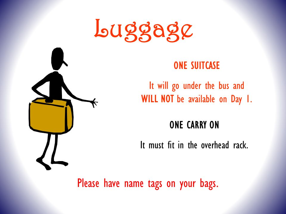 Luggage ONE SUITCASE It will go under the bus and WILL NOT be available on Day 1.