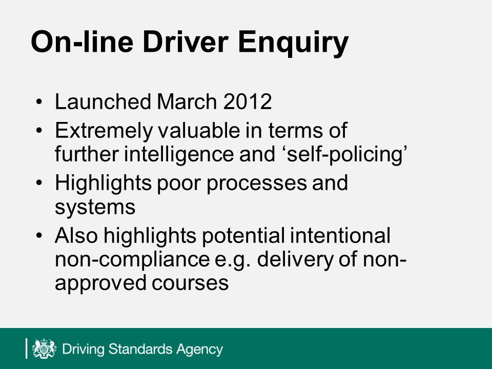 On-line Driver Enquiry Launched March 2012 Extremely valuable in terms of further intelligence and self-policing Highlights poor processes and systems Also highlights potential intentional non-compliance e.g.