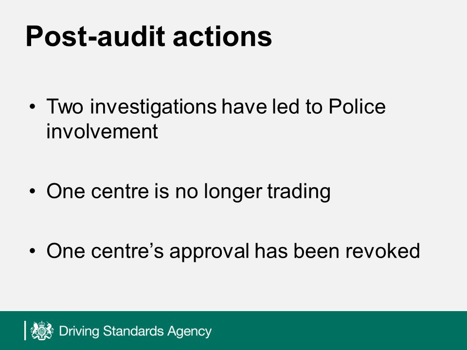 Post-audit actions Two investigations have led to Police involvement One centre is no longer trading One centres approval has been revoked