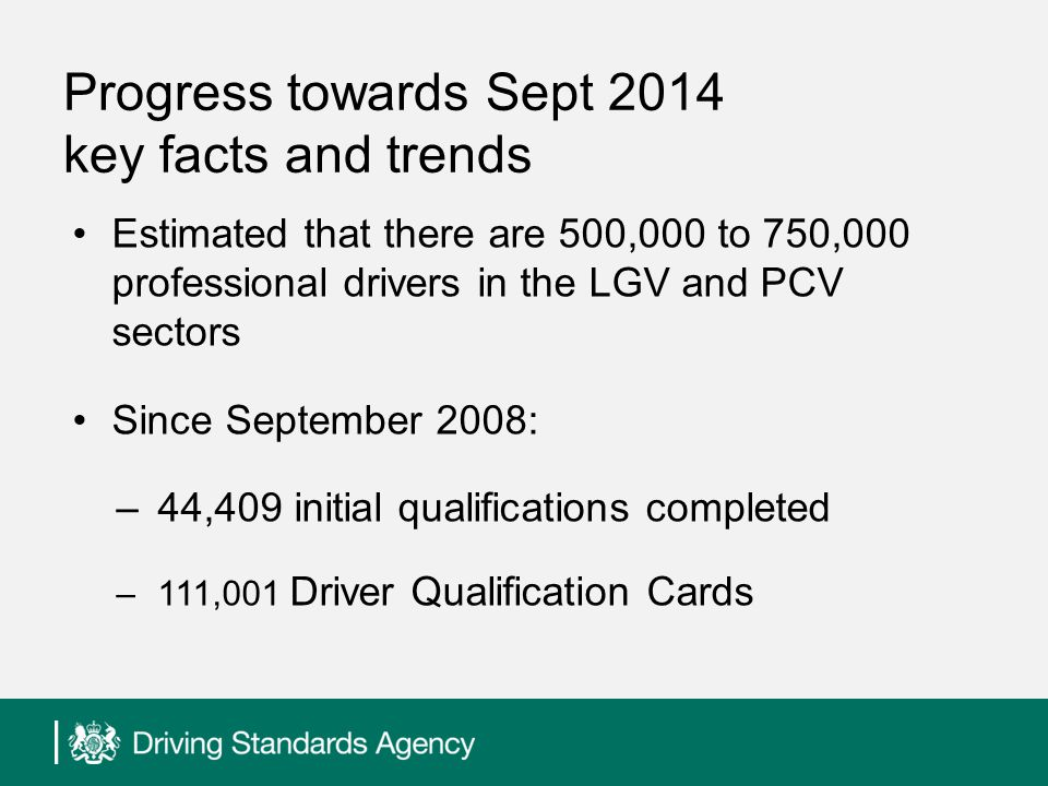 Progress towards Sept 2014 key facts and trends Estimated that there are 500,000 to 750,000 professional drivers in the LGV and PCV sectors Since September 2008: –44,409 initial qualifications completed –111,001 Driver Qualification Cards