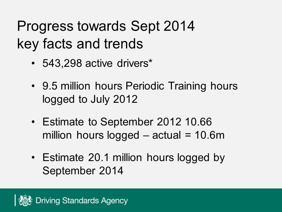 Progress towards Sept 2014 key facts and trends 543,298 active drivers* 9.5 million hours Periodic Training hours logged to July 2012 Estimate to September 2012 10.66 million hours logged – actual = 10.6m Estimate 20.1 million hours logged by September 2014
