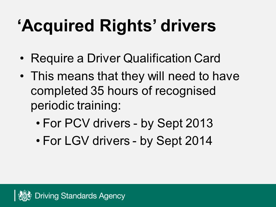 Acquired Rights drivers Require a Driver Qualification Card This means that they will need to have completed 35 hours of recognised periodic training: For PCV drivers - by Sept 2013 For LGV drivers - by Sept 2014